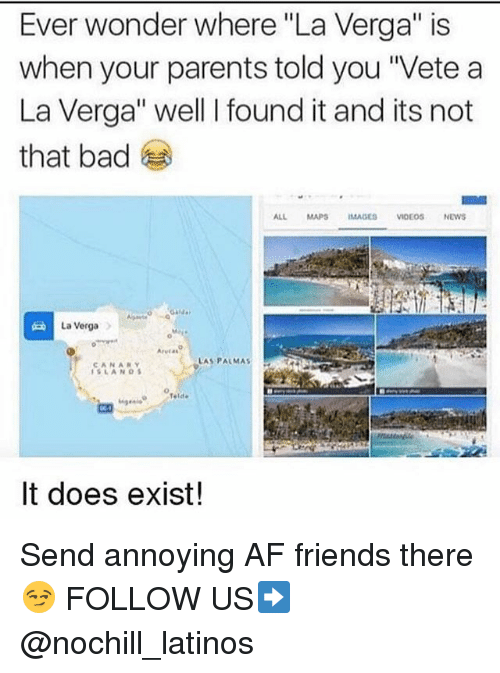 "Af, Bad, and Friends: Ever wonder where ""La Verga"" is  when your parents told you ""Vete a  La Verga"" well I found it and its not  that bad  ALL MAPSIMAGES VIDEOSNEWS  La VergaA  Arvias  LAS PALMAS :  AN  42  It does exist! Send annoying AF friends there 😏 FOLLOW US➡️ @nochill_latinos"