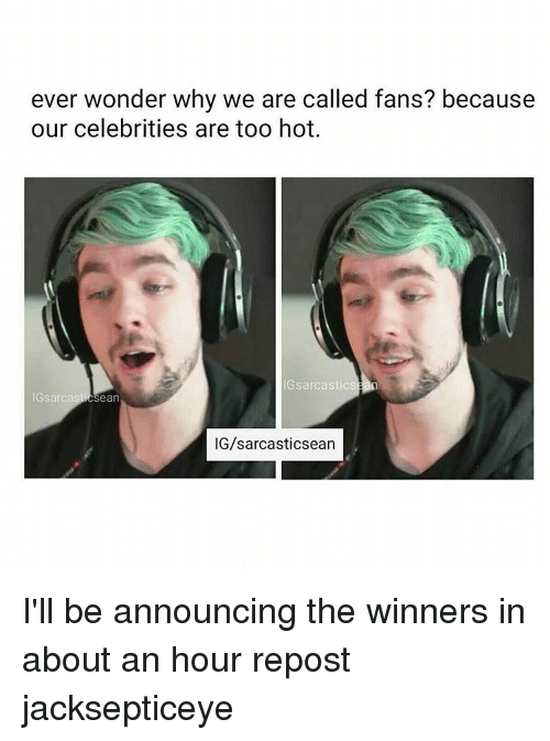 Memes, Wonder, and Celebrities: ever wonder why we are called fans? because  our celebrities are too hot.  IG sarcastics  IGsarcas  ean  G/sarcasticsean I'll be announcing the winners in about an hour repost jacksepticeye