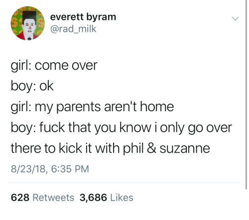 Come Over, Parents, and Fuck: everett byram  rad_milk  girl: come over  boy: ok  girl: my parents aren't home  boy: fuck that you know i only go over  there to kick it with phil & suzanne  8/23/18, 6:35 PM  628 Retweets 3,686 Like:s