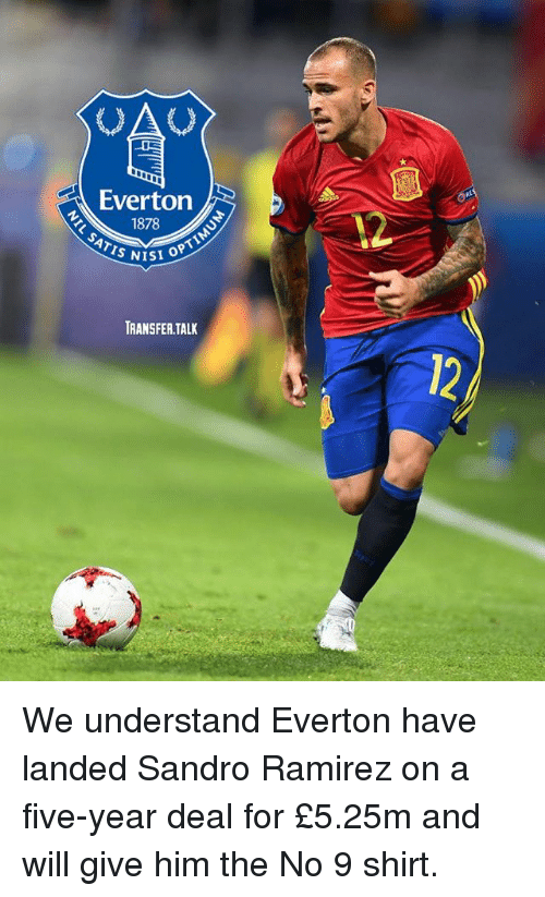 Everton, Memes, and 🤖: Everton  1878  TRANSFER.TALK We understand Everton have landed Sandro Ramirez on a five-year deal for £5.25m and will give him the No 9 shirt.