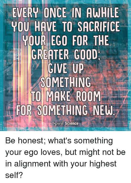 Memes, Good, and Science: EVERU ONCE IN AWHILE  YOU HAVE TO SACRIFICE  YOUR EGO FOR THE  GREATER GOOD  GIVE UP  SOMETHING  TO MAKE ROOM  FOR SOMETHING NEW  Spiril Science Be honest; what's something your ego loves, but might not be in alignment with your highest self?