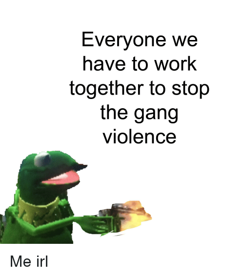 evervone we have to work together to stop the gang violence work