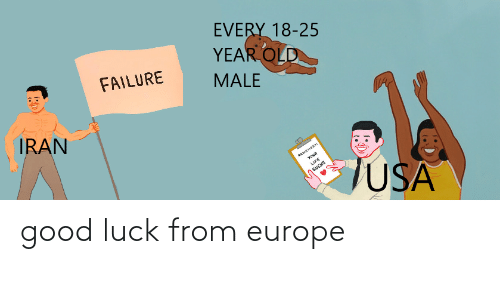 Europe, Good, and Iran: EVERY 18-25  YEAR OLD  FAILURE  MALE  IRAN  YouR  JFE  SUCKS  USA good luck from europe