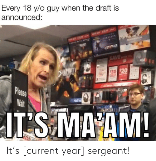 Mø, Saved, and Please: Every 18 y/o guy when the draft is  announced:  HAAENEY  SAVED  AL  APOUTY  $30 $20  Please  Wait  FURST ON  JT S MA AM!  Ind It's [current year] sergeant!