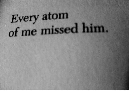 Atom, Him, and Missed: Every atom  of me missed him.