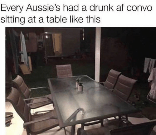 Af, Drunk, and Memes: Every Aussie's had a drunk af convo  sitting at a table like this