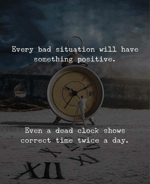 Bad, Clock, and Time: Every bad situation will have  something positive.  Even a dead clock shows  day.  correct time twice a