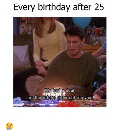 Birthday, Memes, and Old: Every birthday after 25  We had  a deal  Let the others grow old, not me! 😢