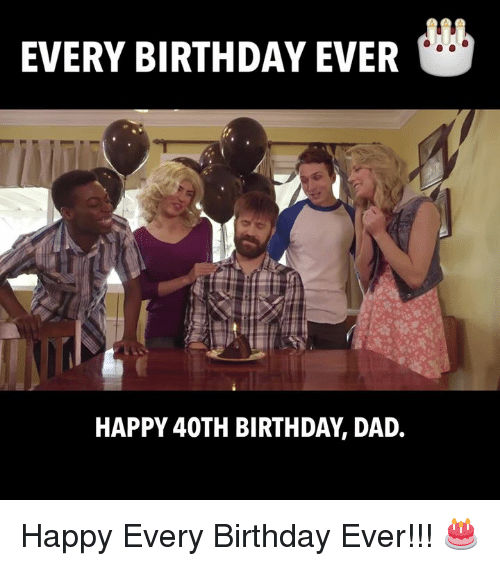 Every Birthday Ever Happy 40th Birthday Dad Happy Every Birthday