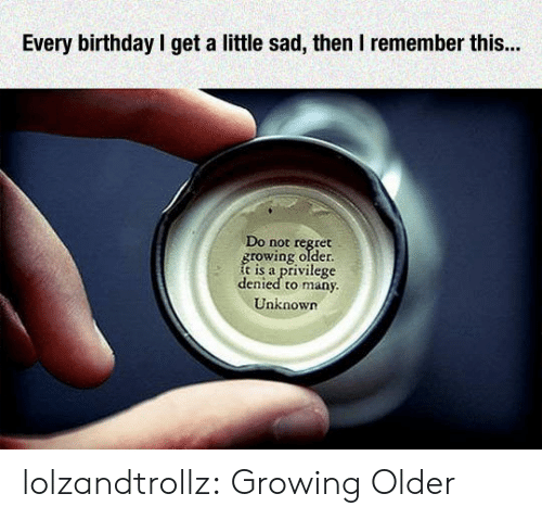 Birthday, Regret, and Tumblr: Every birthday l get a little sad, then I remember this...  Do not régret  rowing older  is a privilege  denied to many  Unknown lolzandtrollz:  Growing Older
