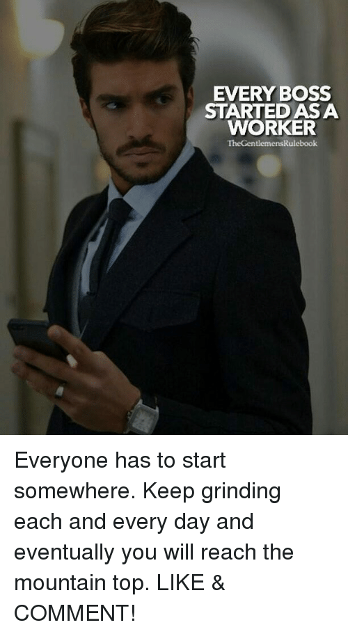 Memes, 🤖, and Boss: EVERY BOSS  STARTEDAS A  WORKER  TheGentlemensRulebook Everyone has to start somewhere. Keep grinding each and every day and eventually you will reach the mountain top. LIKE & COMMENT!