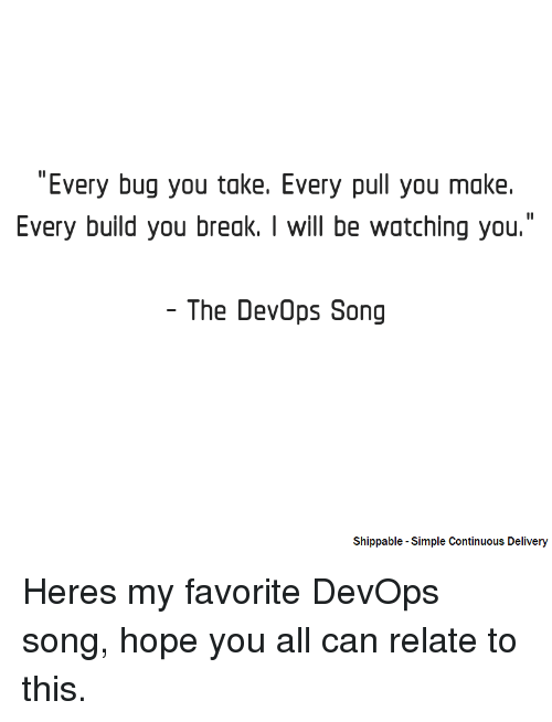 "Break, Hope, and Simple: ""Every bug you take. Every pull you make.  Every build you break. I will be watching you.  The DevOps Song  Shippable -Simple Continuous Delivery Heres my favorite DevOps song, hope you all can relate to this."