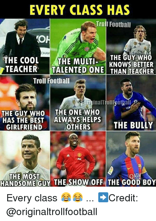 Football, Memes, and Teacher: EVERY CLASS HAS  Trol  I Football  CHAN  THE GUY WHO  THE COOL THE MULTKNOWS BETTER  TEACHER  TALENTED ONE THAN TEACHER  Troll Football  orivinalTiollfoottall  OFiinalTjollhothall  THE GUY WHO THE ONE WHO  HAS THE BEST ALWAYS HELPS  GIRLFRIEND  OTHERS  THE BULLY  THE MOST  HANDSOME GUY THE SHOW OFF THE GOOD BOY Every class 😂😂 ... ➡️Credit: @originaltrollfootball
