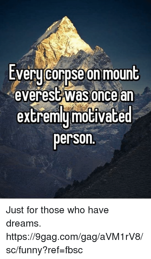 9gag, Dank, and Funny: Every corpse on mount  everesC Was once an  extremlumotivated  person. Just for those who have dreams.  https://9gag.com/gag/aVM1rV8/sc/funny?ref=fbsc