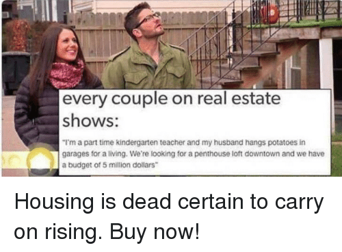 Teacher, Budget, and Time: every couple on real estate  shows:  I'm a part time kindergarten teacher and my husband hangs potatoes in  garages for a living. We're looking for a penthouse loft downtown and we have  a budget of 5 million dollars