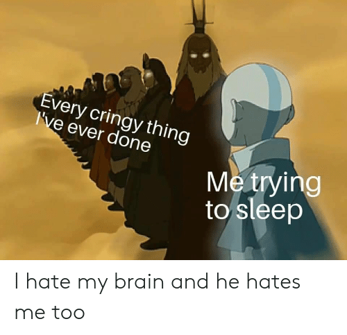 Brain, Sleep, and Thing: Every cringy thing  I've ever done  Me trying  to sleep I hate my brain and he hates me too