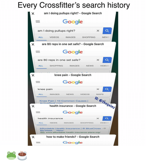 Friends, Google, and Memes: Every Crossfitter's search history  am I doing pullups right? - Google Search  Google  am I doing pullups right?  ALL  VIDEOS  IMAGES  SHOPPING  NEWS  are 80 reps in one set safe? - Google Searclh  Google  are 80 reps in one set safe?  ALL  SHOPPING  IMAGES  NEWS  VIDEOS  knee pain Google Search  Google  knee pain  EIG:@thegainz  ALL  IMAGES  NEWS  VIDEOS  MAPS  Knee Pain 10 Common Causes |  health insurance Google Search  Google  health insurance  ALL  NENS  IMAGES  SHOPPING  VIDEOS  Affordable Health insurance BlueCross  S9/WeekNew  Ad www.affordable-health-insurance-plans.org  how to make friends? Google Search  Google 🐸☕️