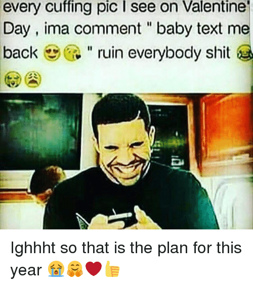 "Memes, Shit, and Text: every  cuffing  pic  I  see  on  Valentine  Day, ima comment ""baby text me  back "" ruin everybody shit Ighhht so that is the plan for this year 😭🤗❤👍"