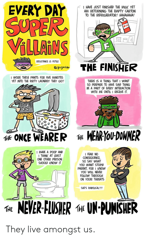 Laundry, Poop, and Dirty: EVERY DAr  < I HAVE JUST RNISHED THE MILK YET  AM RETURNING THE EMPTY CARTON  TO THE REFRIGERATOR! HAHAHAHA!  VILLAINS  RESISTANCE IS FUTILE  THE FINISHER  I WORE THESE PANTS FOR FIVE MINUTES  YET INTO THE DIRTY LAUNDRY THEY GO!!  THERE IS A THING THAT I WANT  SO PREPARE TO HAVE SAID THING  BE A PART OF EVERY INTERACTION  WITH ME UNTIL I RECEIVE IT.  o Oo  E ONCE WEARER  WERYoU DOWNER  I MADE A POOP AND  THINK AT LEAST  ONE OTHER PERSON  SHOULD KNOW IT  FEAR NO  CONSEQUENCE,  SO SAY WHAT  YOU WANT STUPID  PARENT, FOR KNOW  YOU WILL NEVER  FOLLOW THROUGH  ON YOUR THREATS  NF  SHES DIABOLICAL!!!!  TE NEVER-ELUSHER «UN-PUNISHER They live amongst us.