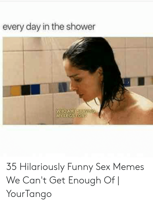 Every Day In The Shower My Legsfor 35 Hilariously Funny Sex Memes