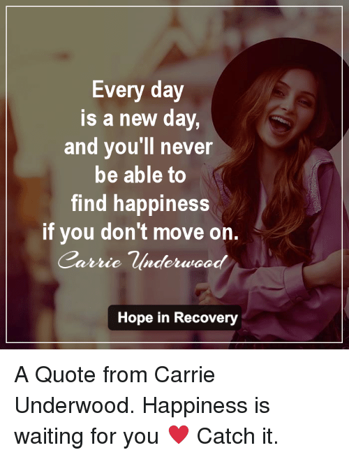 Memes, Carrie Underwood, and 🤖: Every day  is a new day,  and you'll never  be able to  find happiness  if you don't move on.  Carrie Underwood  Hope in Recovery A Quote from Carrie Underwood.  Happiness is waiting for you ♥  Catch it.