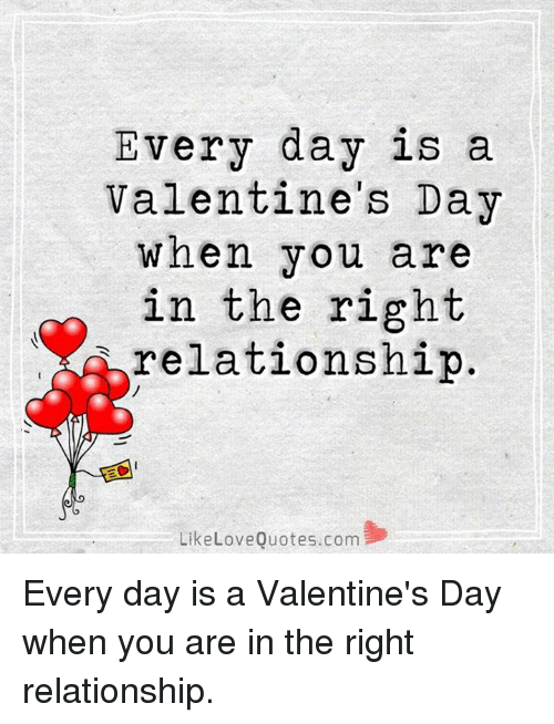 Memes, Valentine's Day, and 🤖: Every day is a  Valentine's Day  when you are  in the right  relationship  LikeLoveOuotes.com Every day is a Valentine's Day when you are in the right relationship.