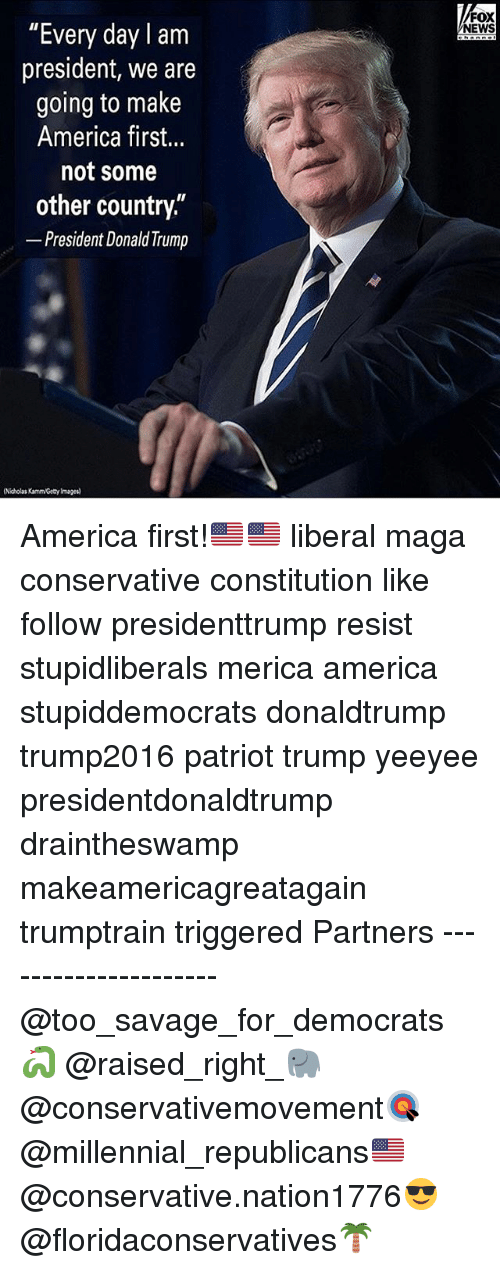 "America, Memes, and News: ""Every day lam  president, we are  going to make  America first...  not some  other country,  President DonaldTrump  (Nicholas Kamm/Getyrmages)  FOX  NEWS America first!🇺🇸🇺🇸 liberal maga conservative constitution like follow presidenttrump resist stupidliberals merica america stupiddemocrats donaldtrump trump2016 patriot trump yeeyee presidentdonaldtrump draintheswamp makeamericagreatagain trumptrain triggered Partners --------------------- @too_savage_for_democrats🐍 @raised_right_🐘 @conservativemovement🎯 @millennial_republicans🇺🇸 @conservative.nation1776😎 @floridaconservatives🌴"