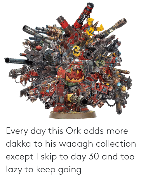Every Day This Ork Adds More Dakka To His Waaagh Collection Except