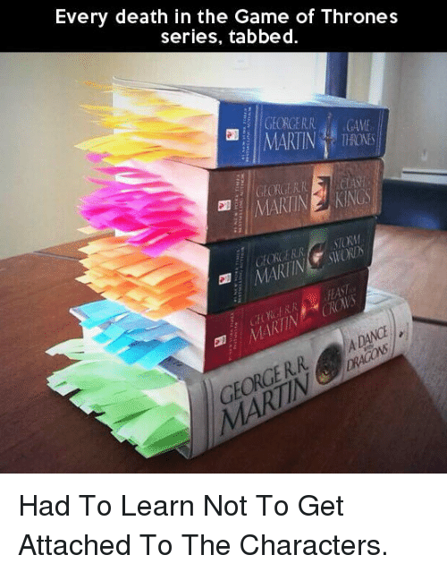 Game of Thrones, Martin, and The Game: Every death in the Game of Thrones  series, tabbed  MARTIN  TOM  GE  GE <p>Had To Learn Not To Get Attached To The Characters.</p>
