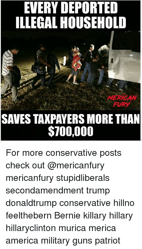 America, Guns, and Memes: EVERY DEPORTED  ILLEGAL HOUSEHOLD  MERICAW  FURY  SAVES TAXPAYERS MORE THAN  $700,000 For more conservative posts check out @mericanfury mericanfury stupidliberals secondamendment trump donaldtrump conservative hillno feelthebern Bernie killary hillary hillaryclinton murica merica america military guns patriot