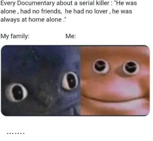 """Being Alone, Family, and Friends: Every Documentary about a serial killer : """"He was  alone, had no friends, he had no lover, he was  always at home alone .""""  My family:  Me: ……."""