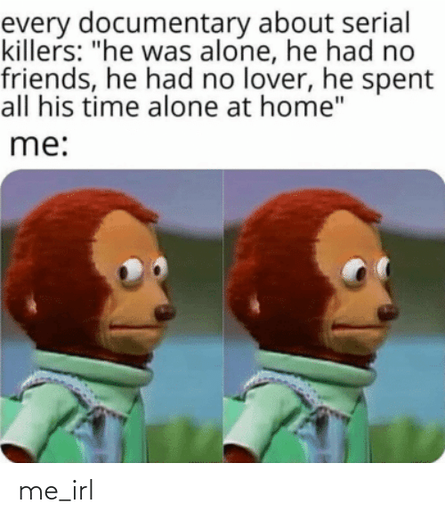 """Being Alone, Friends, and Home: every documentary about serial  killers: """"he was alone, he had no  friends, he had no lover, he spent  all his time alone at home""""  me: me_irl"""