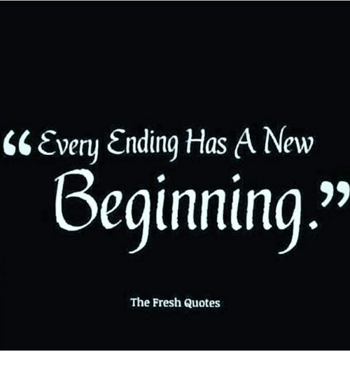 Every Ending Has A New Beginning The Fresh Quotes Fresh Meme On Meme
