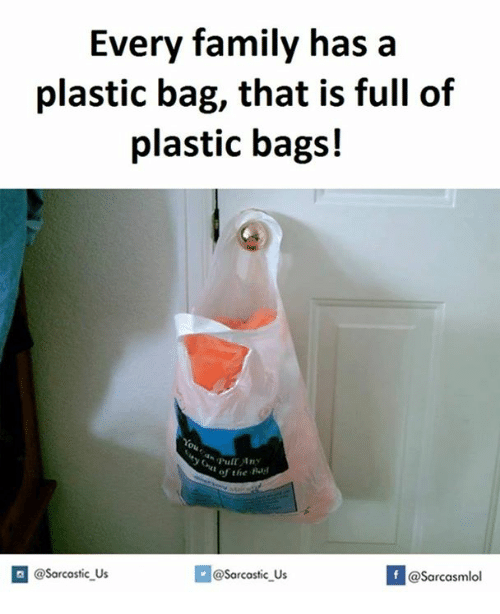Family, A Plastic Bag, and Plastic: Every family has a  plastic bag, that is full of  plastic bags!  of the  Rul  @Sarcastic Us  @Sarcastic Us  @Sarcasmlol