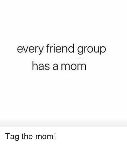 Girl Memes, Mom, and The Moms: every friend group  has a mom Tag the mom!
