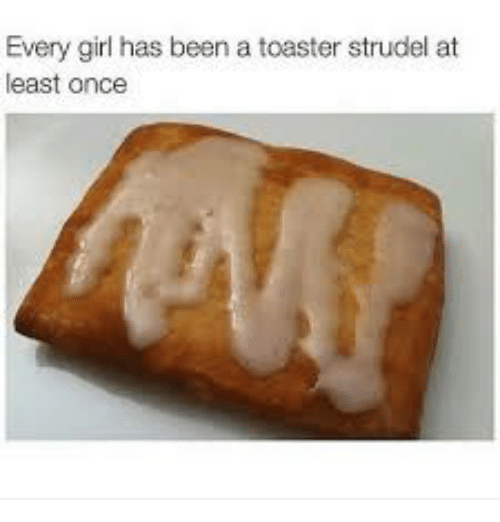 25 Best Memes About Every Girl Has Been A Toaster Strudel