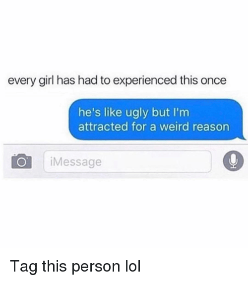 Funny, Lol, and Ugly: every girl has had to experienced this once  he's like ugly but I'm  attracted for a weird reason  O iMessage Tag this person lol