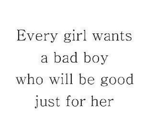 Bad, Girl, and Good: Every girl wants  a bad boy  who will be good  just for her