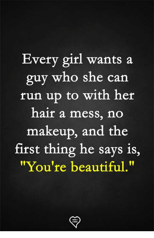 """Beautiful, Makeup, and Memes: Every girl wants a  guy  run up to with her  hair a mess, no  makeup, and the  who she can  first thing he says is,  """"You're beautiful."""""""