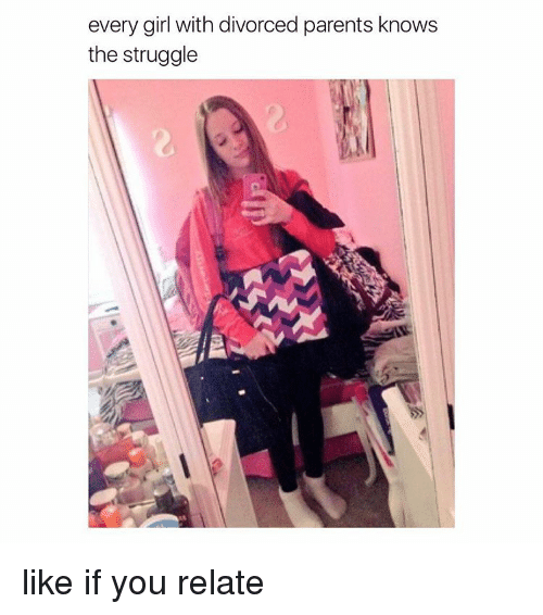 Struggle, Girl Memes, and Divorce: every girl with divorced parents knows  the struggle like if you relate