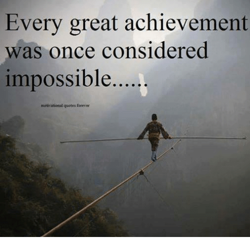 Every Great Achievement Was Once Considered Impossible Motivational Interesting Achievement Quotes