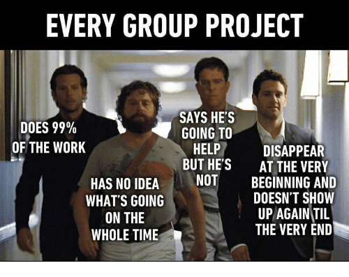 Work, Help, and Time: EVERY GROUP PROJECT  SAYS HE'S  GOING TO  HELP  BUT HE'S  NUT  DOES 99%  OF THE WORK  HAS NO IDEA  WHAT'S GOING  ON THE  WHOLE TIME  DISAPPEAR  AT THE VERY  BEGINNING AND  DOESN'T SHOW  UP AGAINTII  THE VERY END