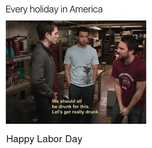 America, Drunk, and Memes: Every holiday in America  @dabmoms  4  We should all  be drunk for this.  Let's get really drunk. Happy Labor Day