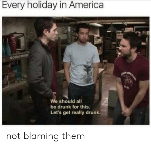 America, Drunk, and Holiday: Every holiday in America  @dabmoms  We should all  be drunk for this.  Let's get really drunk. not blaming them