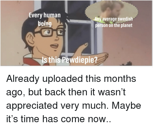 Time, Swedish, and Back: Every humarn  being  Any  average swedish  person on the planet  Is this Pewdiepie?