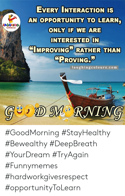 """Opportunity, Indianpeoplefacebook, and Com: EVERY INTERACTION IS  AN OPPORTUNITY TO LEARN  LALGHING  Colours  ONLY IF WE ARE  INTERESTED IN  CIMPROVING RATHER THAN  """"PROVING.  1aughingcolours.com  GDM RNING #GoodMorning #StayHealthy #Bewealthy #DeepBreath #YourDream #TryAgain #Funnymemes #hardworkgivesrespect #opportunityToLearn"""