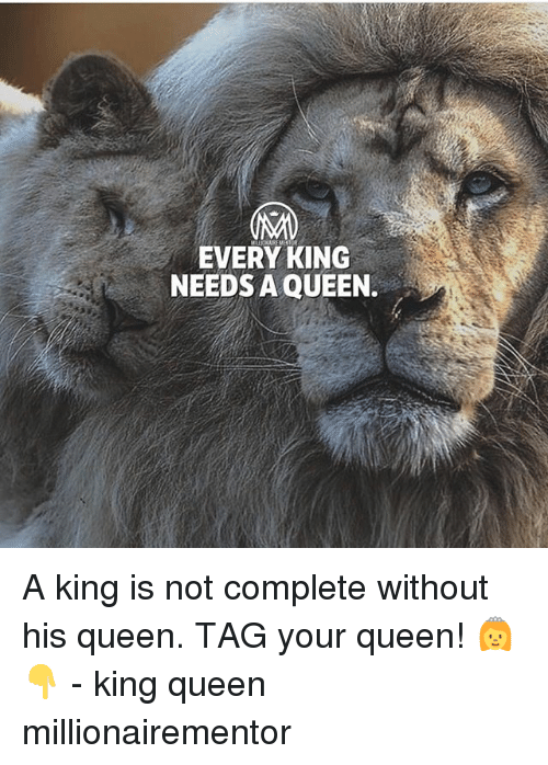 Memes, Queen, and 🤖: EVERY KING  NEEDS A QUEEN. A king is not complete without his queen. TAG your queen! 👸👇 - king queen millionairementor
