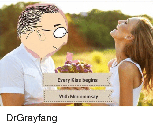 Kiss, Every, and With: Every kiss begins  ..  With Mmmmmkay DrGrayfang