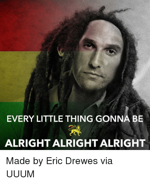 every little thing gonna be alright alright alright made by 21431898 ✅ 25 best memes about alright alright alright alright alright