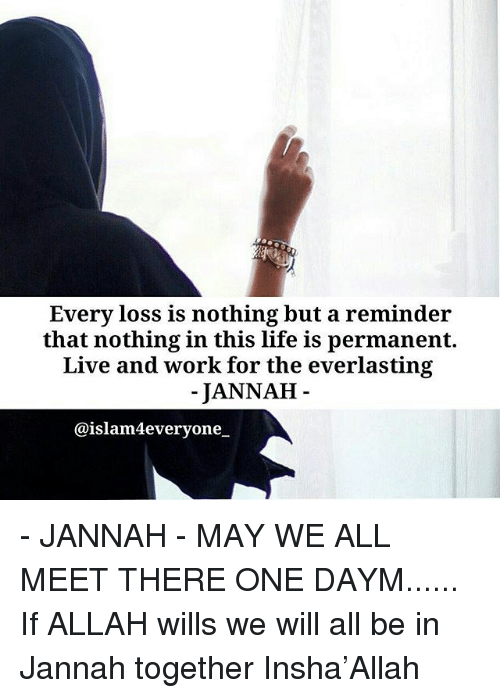 Life, Memes, and Work: Every loss is nothing but a reminder  that nothing in this life is permanent.  Live and work for the everlasting  JANNAFH  @islam4everyone - JANNAH - MAY WE ALL MEET THERE ONE DAYM...... If ALLAH wills we will all be in Jannah together Insha'Allah